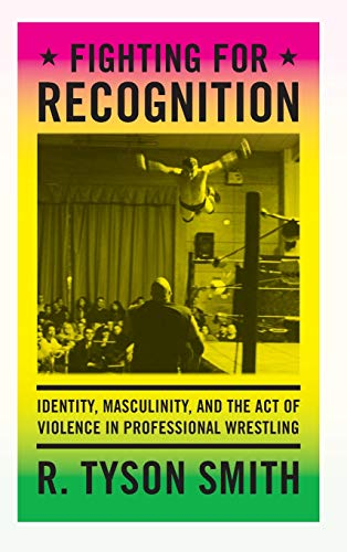Fighting for Recognition: Identity, Masculinity, and the Act of Violence in Professional Wrestling ...
