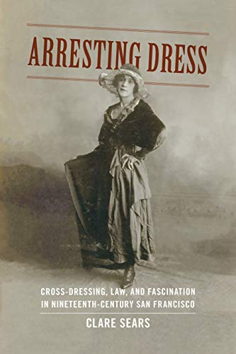 9780822357582: Arresting Dress: Cross-Dressing, Law, and Fascination in Nineteenth-Century San Francisco (Perverse Modernities: A Series Edited by Jack Halberstam and Lisa Lowe)