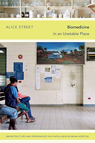 Biomedicine in an Unstable Place: Infrastructure and Personhood in a Papua New Guinean Hospital (...