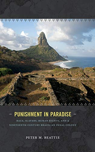 Punishment in Paradise: Race, Slavery, Human Rights, and a Nineteenth-Century Brazilian Penal ...