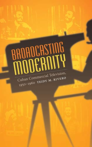 Broadcasting Modernity: Cuban Commercial Television, 1950-1960: Yeidy M. Rivero
