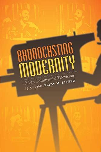 Broadcasting Modernity: Cuban Commercial Television, 1950-1960 (Console-ing Passions): Yeidy M. ...