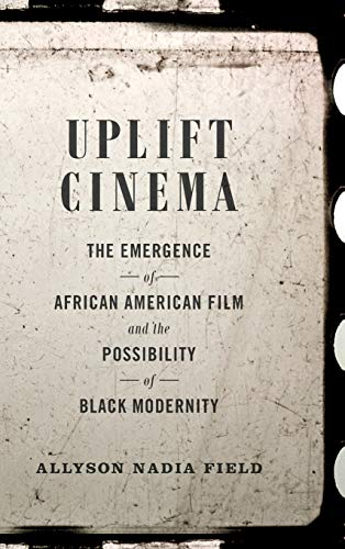 Uplift Cinema: The Emergence of African American Film and the Possibility of Black Modernity (...