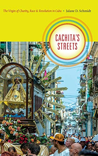 Cachita's Streets: The Virgin of Charity, Race, and Revolution in Cuba: Jalane D. Schmidt