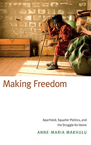 9780822359470: Making Freedom: Apartheid, Squatter Politics, and the Struggle for Home