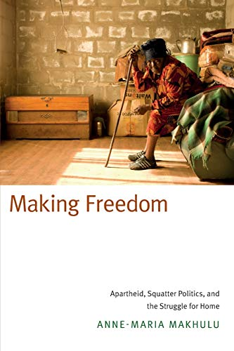 9780822359661: Making Freedom: Apartheid, Squatter Politics, and the Struggle for Home