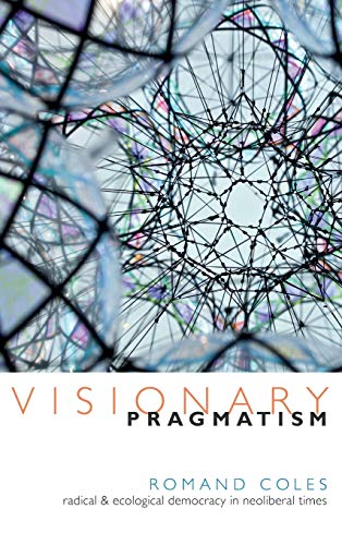 Visionary Pragmatism: Radical and Ecological Democracy in Neoliberal Times (Hardback): Romand Coles
