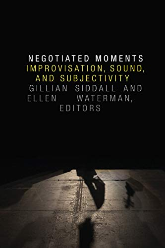 Negotiated Moments: Improvisation, Sound, and Subjectivity (Improvisation, Community, and Social ...