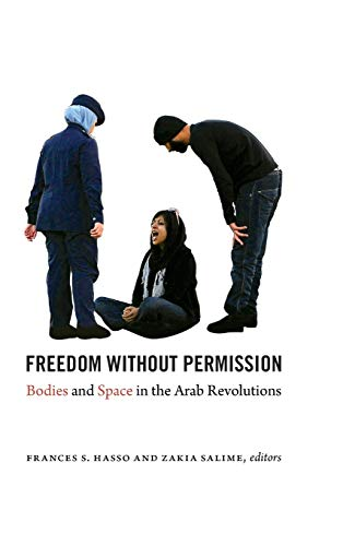 Freedom Without Permission: Bodies and Space in the Arab Revolutions (Hardcover): Frances S. Hasso