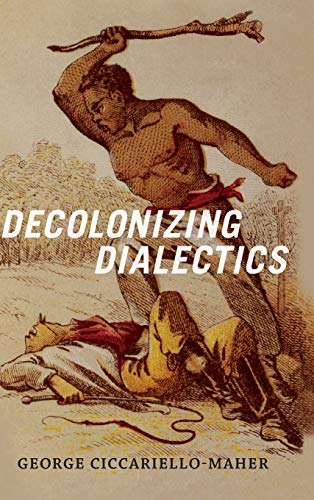 Decolonizing Dialectics (Radical Americas): George Ciccariello-Maher