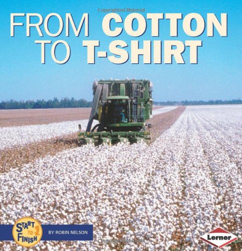 From Cotton to T-Shirt (Start to Finish (Lerner Hardcover)): Nelson, Robin
