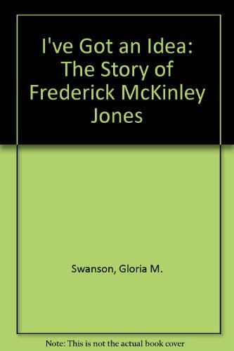 I'Ve Got an Idea!: The Story of Frederick McKinley Jones: Swanson, Gloria M. And Margaret V. ...