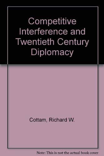 Competitive Interference and Twentieth Century Diplomacy: Richard W. Cottam