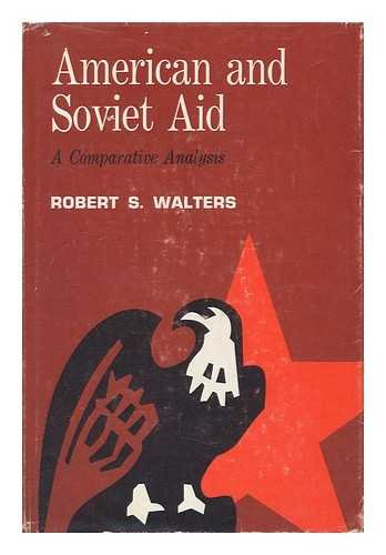 American and Soviet Aid: A Comparative Analysis: Walters, Robert S