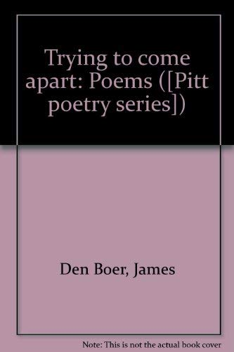 Trying to Come Apart Poems (Pitt poetry series): Den Boer, James