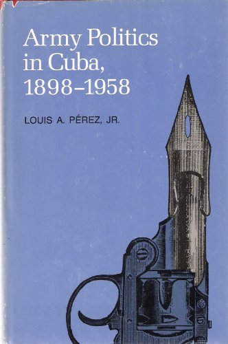 Army politics in Cuba, 1898-1958 (Pitt Latin American series): Perez, Louis A