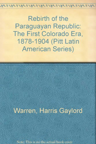 9780822935070 Rebirth Of The Paraguayan Republic The First Colorado Era 1878 1904 Pitt Latin American Series Abebooks Warren Harris Gaylord 0822935074