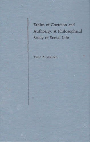 Ethics of Coercion and Authority: A Philosophical Study of Social Life.: Airaksinen, Timo