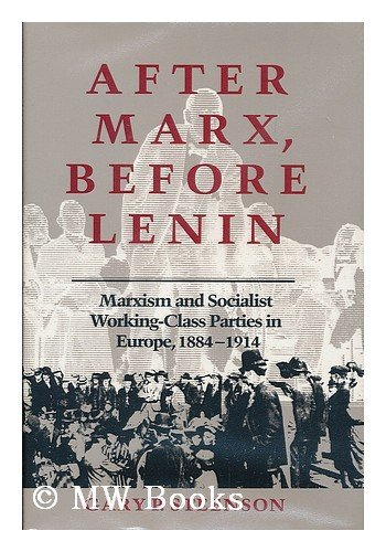 After Marx, Before Lenin: Marxism and Socialist Working-Class Parties in Europe, 1884-1914: ...