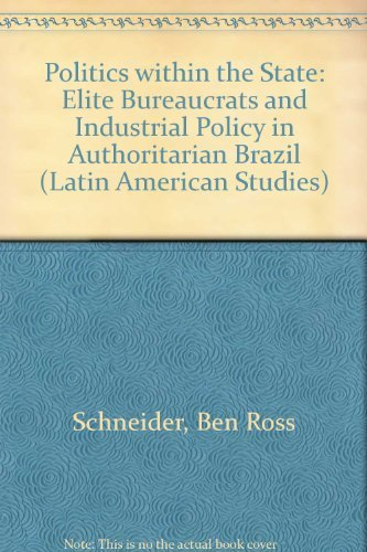 POLITICS WITHIN THE STATE. Elite Bureaucrats & Industrial Policy In Authoritarian Brazil.: ...