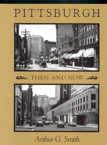 PITTSBURGH: THEN AND NOW.: Smith, Arthur G.