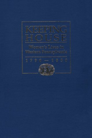9780822938545: Keeping House: Women's Lives in Western Pennsylvania, 1790-1850