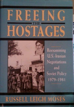 Freeing The Hostages Reexamining U S Iranian Negotiations & Soviet Policy 1979 1981: Russell ...