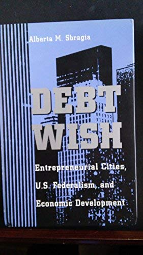 9780822939429: Debt Wish: Entrepreneurial Cities, U.S. Federalism, and Economic Development (Pitt Series in Policy and Institutional Studies)