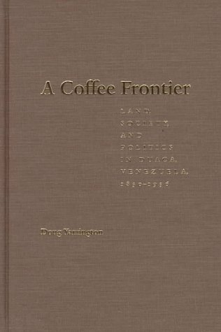 A Coffee Frontier : Land, Society, and Politics in Duaca, Venezuela 1830-1936.: Yarrington, Doug
