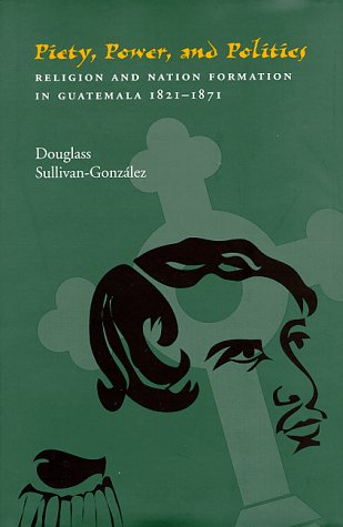 9780822940579: Piety, Power, and Politics: Religion and Nation Formation in Guatemala, 1821-1871 (Pitt Latin American Studies)