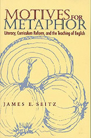 Motives for Metaphor; Literacy, Curriculum Reform, and the Teaching of English: Seitz, James E.