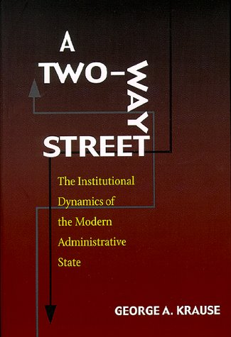 A Two-Way Street: The Institutional Dynamics of: George A. Krause