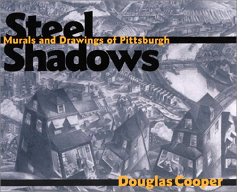 Steel Shadows: Murals and Drawings of Pittsburgh: Cooper, Douglas; Armstrong, Richard (intr.)