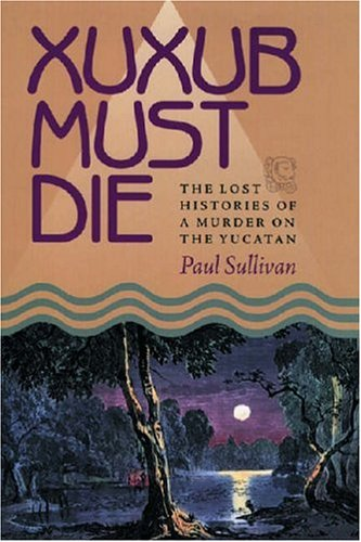 Xuxub Must Die: The Lost Histories Of A Murder On The Yucatan (Pitt Latin American Studies): ...