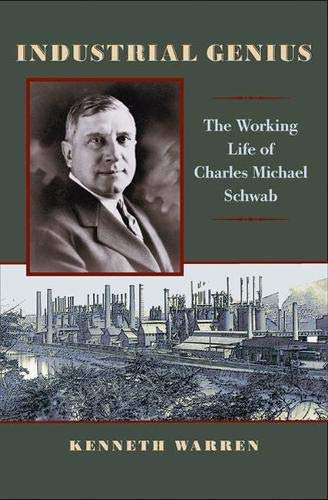 Industrial Genius: The Working Life of Charles Michael Schwab: Warren, Kenneth