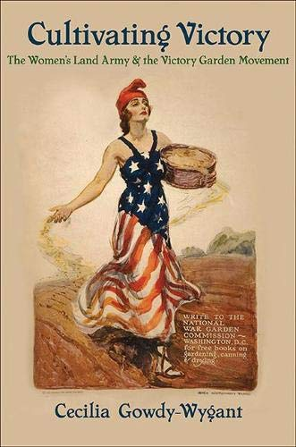 Cultivating Victory: The Women's Land Army and the Victory Garden Movement: Cecilia Gowdy-Wygant