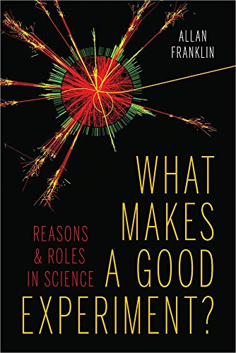 What Makes a Good Experiment?: Reasons and Roles in Science: Allan Franklin