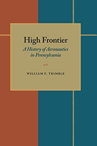 High frontier: a history of aeronautics in Pennsylvania.: Trimble, William F.
