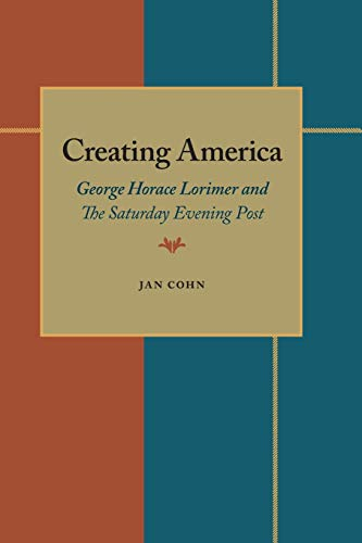 9780822954385: Creating America: George Horace Lorimer and The Saturday Evening Post