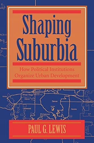 Shaping Suburbia: How Political Institutions Organize Urban Development (Pitt Series in Policy and Institutitonal Studies) (0822955954) by Paul G. Lewis