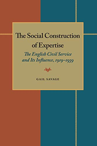 The Social Construction of Expertise : The English Civil Service and Its Influence, 1919-1939: ...