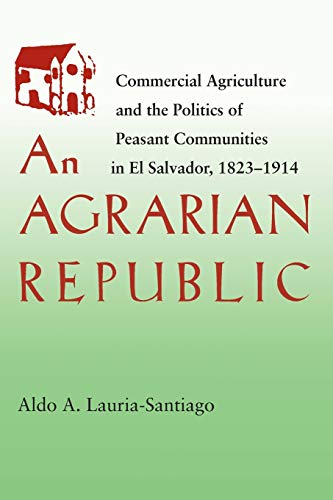 9780822957003: An Agrarian Republic: Commercial Agriculture and the Politics of Peasant Communities in El Salvador, 1823 1914 (Pitt Latin American Series)