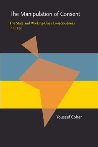 The Manipulation of Consent: The State and Working-Class Consciousness in Brazil (Pitt Latin ...