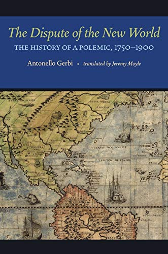 The Dispute of the New World: The History of a Polemic, 1750-1900: Gerbi, Antonello