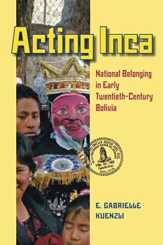 Acting Inca: National Belonging in Early Twentieth-Century Bolivia (Pitt Latin American Series): E....