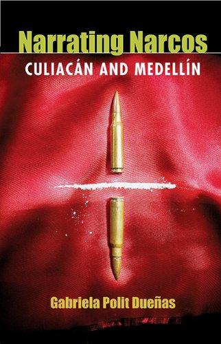 Narrating Narcos: Culiacán and Medellín (Pitt Illuminations): Polit Dueñas, Gabriela