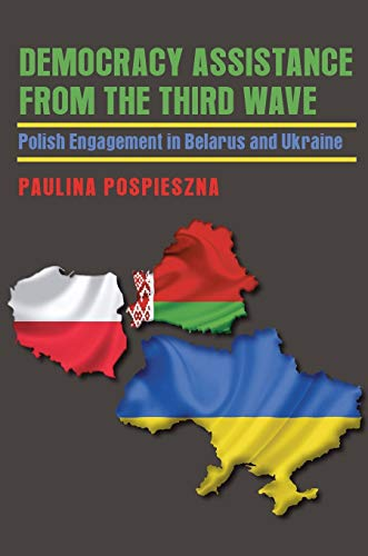 Democracy Assistance from the Third Wave: Polish Engagement in Belarus and Ukraine: Paulina ...