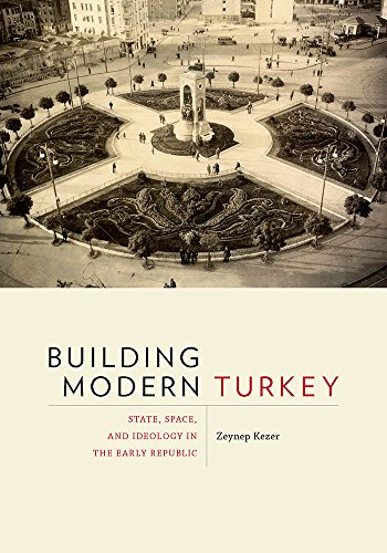 9780822963905: Building Modern Turkey: State, Space, and Ideology in the Early Republic (Culture Politics & the Built Environment)