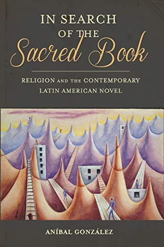 In Search of the Sacred Book: Religion and the Contemporary Latin American Novel: Anibal Gonzalez