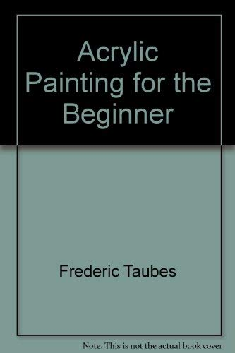 Acrylic Painting For The Beginner: Taubes, Frederic